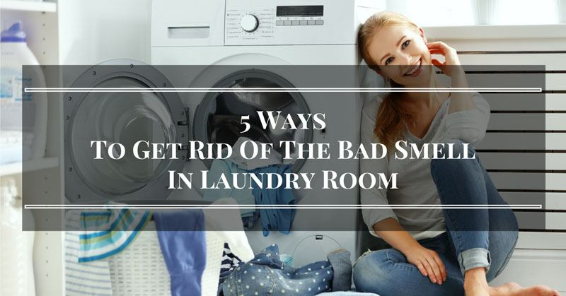5 Clever Ways To Get Rid Of The Bad Smell In Laundry Room