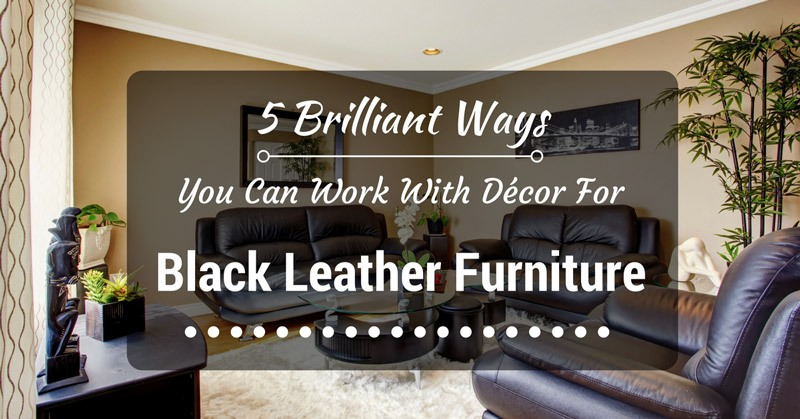 5 Brilliant Ways You Can Work With Décor For Black Leather ...