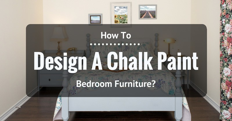 How To Design A Chalk Paint Bedroom Furniture?