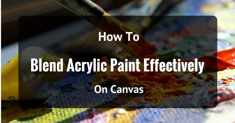 How To Blend Acrylic Paint Effectively On Canvas