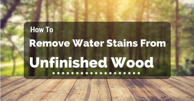 how-to-remove-water-stains-from-unfinished-wood
