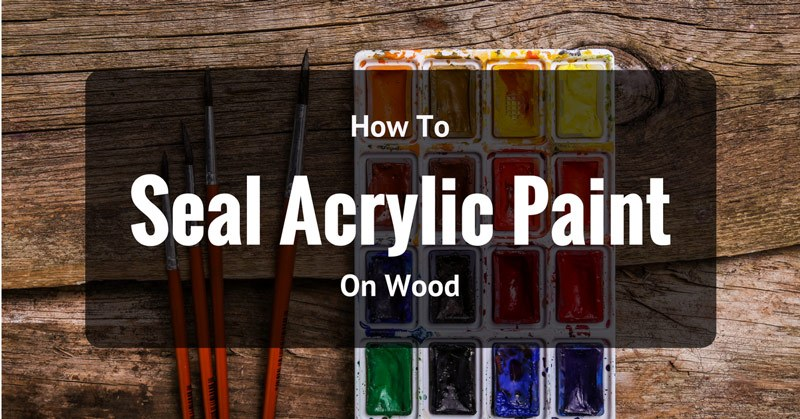 How To Seal Acrylic Paint On Wood Effectively